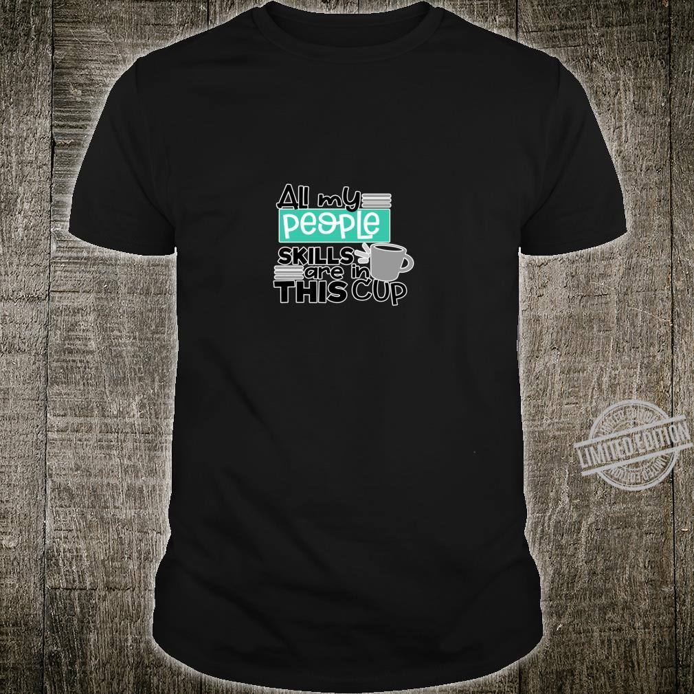 ALL MY PEOPLE SKILLS ARE IN THIS CUP tea or coffee anyone Shirt