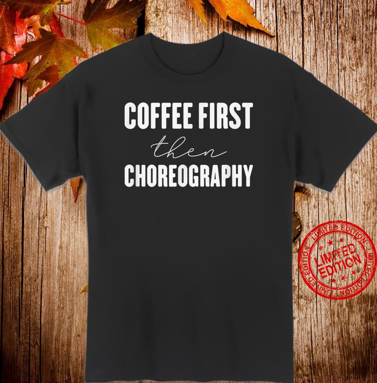 Coffee first then choreography Shirt