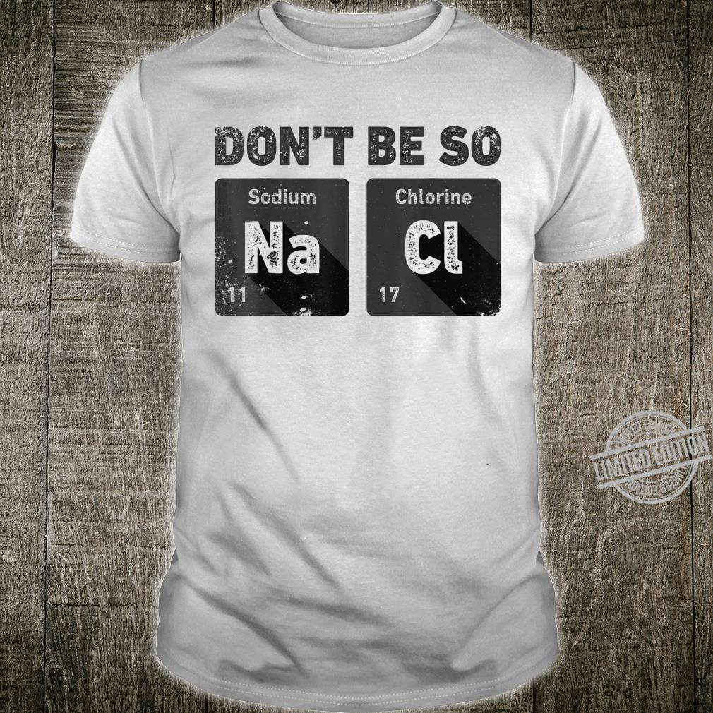 Don't Be So Salty Science Chemistry Sodium Chloride Shirt