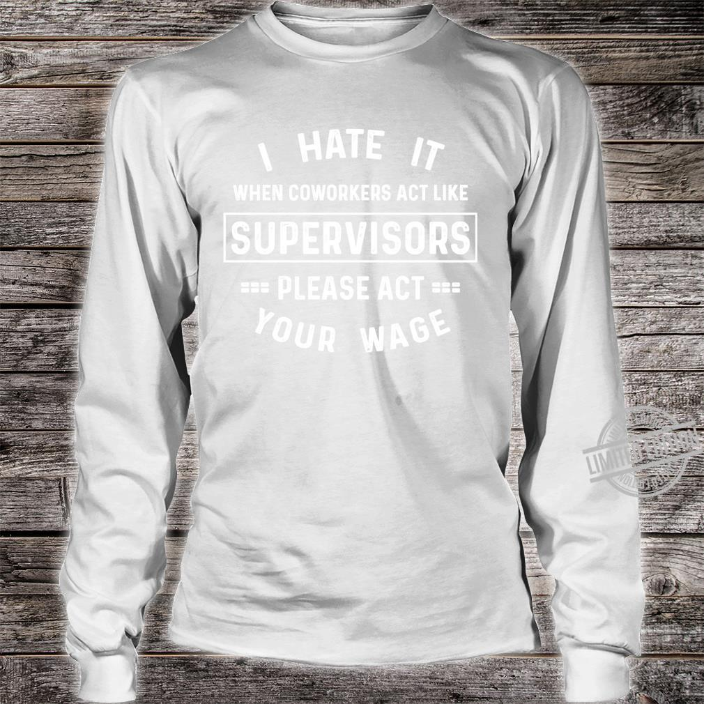 I Hate It When Coworkers Act Like Supervisors Saying Shirt long sleeved