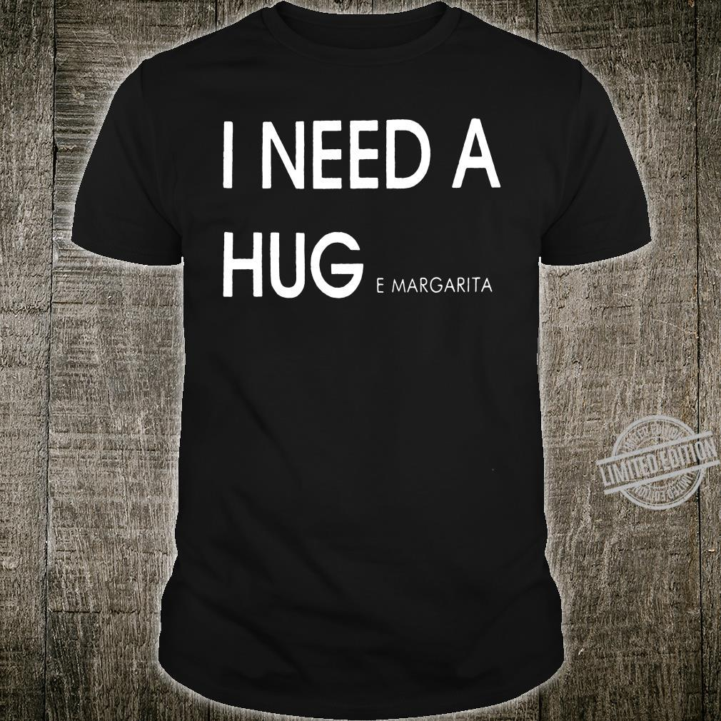 I need a hug e margarita shirt