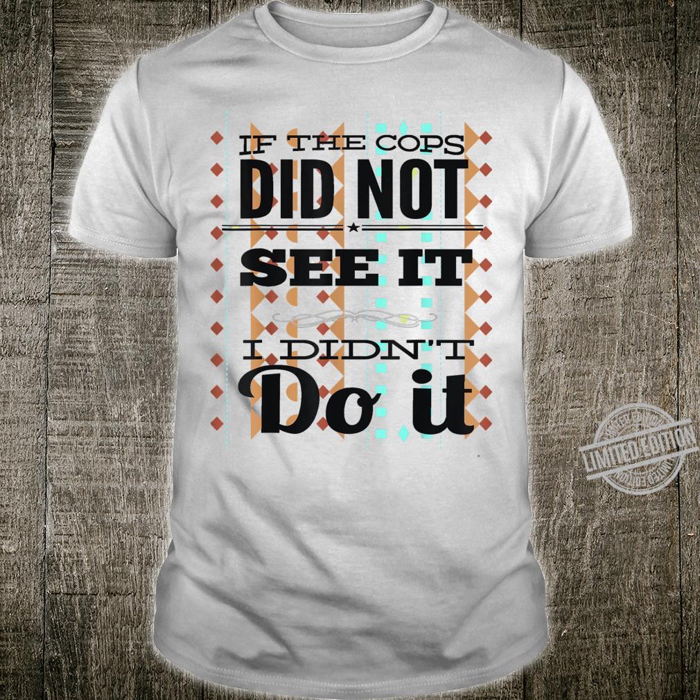 If The Cops Don't See It...I Didn't Do It Unisex Shirt