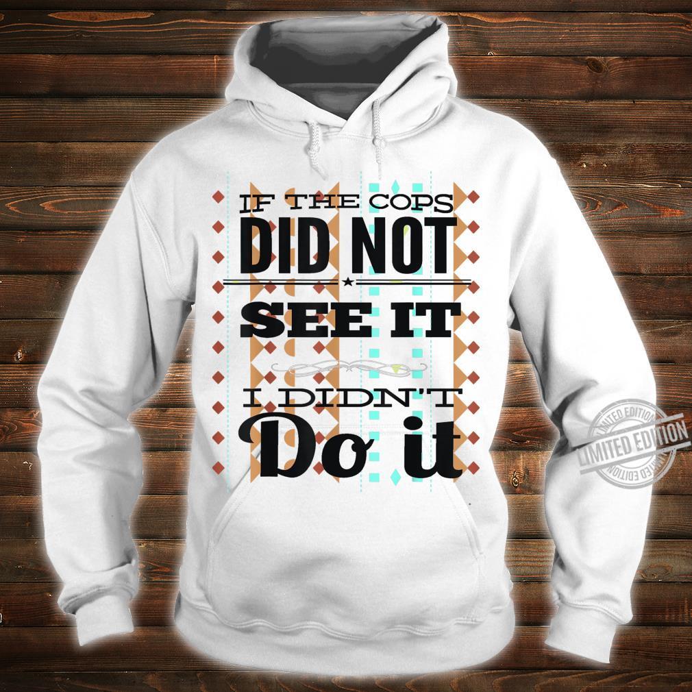 If The Cops Don't See It...I Didn't Do It Unisex Shirt hoodie