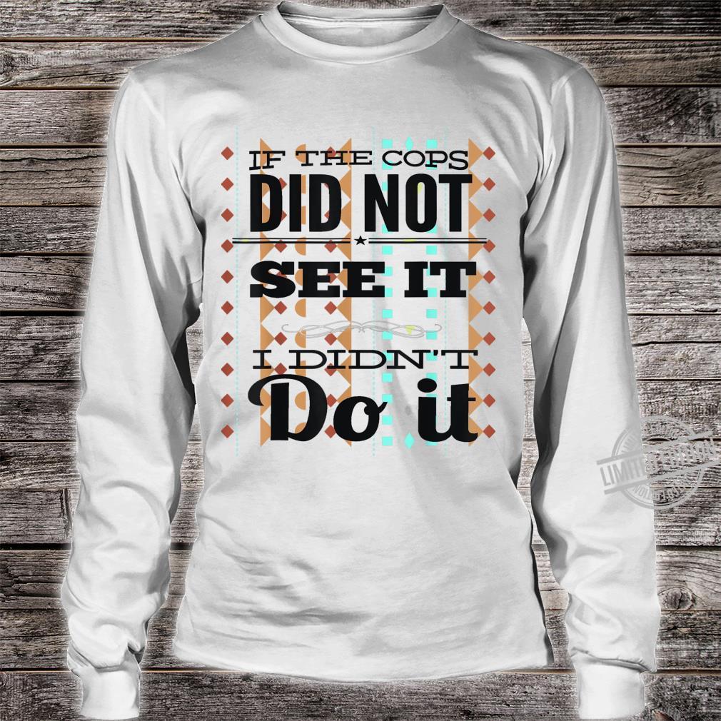 If The Cops Don't See It...I Didn't Do It Unisex Shirt long sleeved
