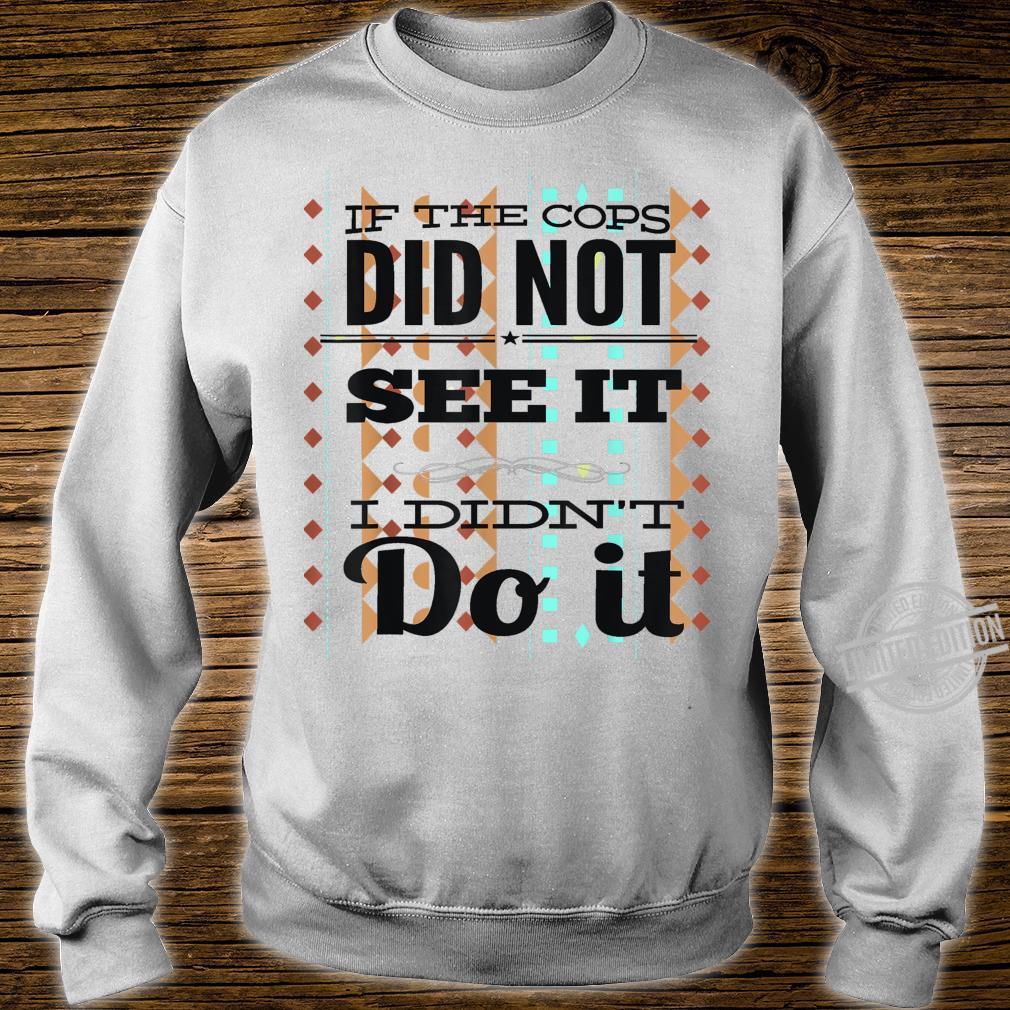 If The Cops Don't See It...I Didn't Do It Unisex Shirt sweater