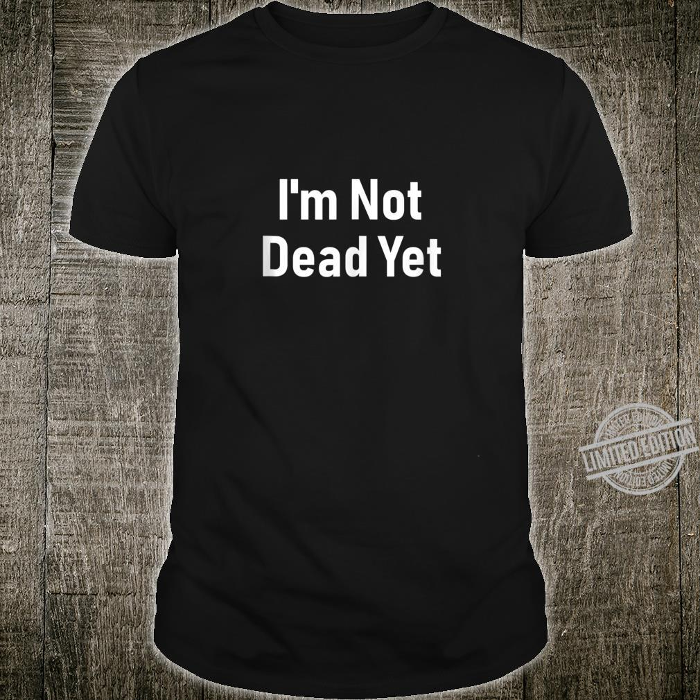 I'm Not Dead Yet Im Not Dead Yet Shirt